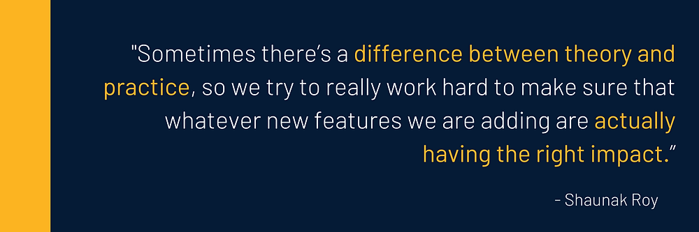 Sometimes there's a difference between theory and practice, so we try to really work hard to make sure that whatever new features we are adding are actually having the right impact.