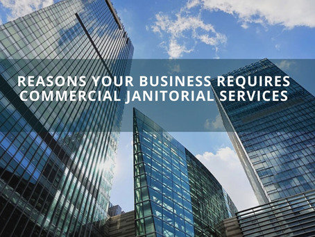 Reasons Your Business Requires Commercial Janitorial Services