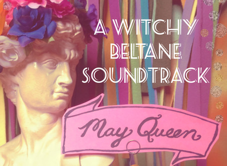 MAY QUEEN: A Witchy Beltane Soundtrack (+ Beauty Rites for One)