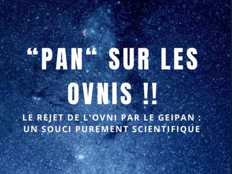 """""""PAN"""" SUR LES OVNIS !! LE REJET DE L'OVNI PAR LE GEIPAN : UN SOUCI PUREMENT SCIENTIFIQUE"""