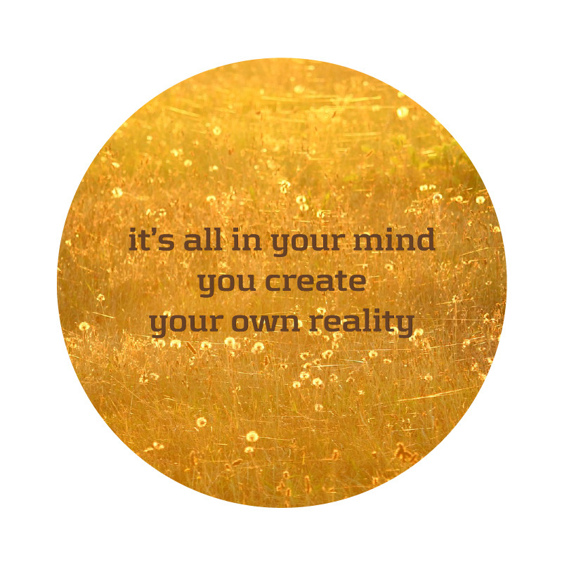 it's all in your mind, you create your own reality