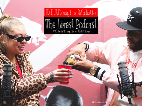 The Livest Podcast l DJ J.Dough x Mulatto l #GirlsTrapToo Edition E:5