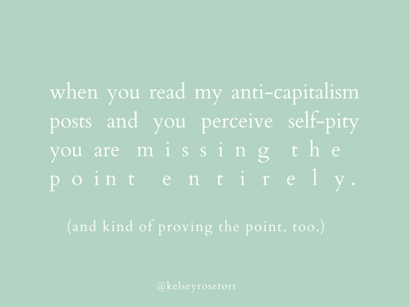 when you read my anti-capitalism posts and perceive self-pity you are missing & proving the point.