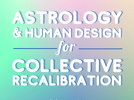 ASTROLOGY & HUMAN DESIGN FOR COLLECTIVE RECALIBRATION