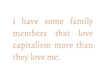 i have some family members that love capitalism more than they love me.
