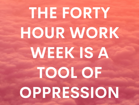 THE FORTY HOUR WORK WEEK IS A TOOL OF OPPRESSION