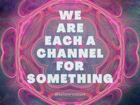 we are each a channel for something
