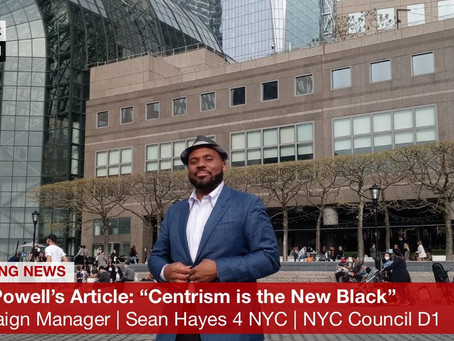 IS CENTRISM THE NEW BLACK? by Hon. Dion Powell, MPA, Campaign Manager for Sean Hayes 4 NYC