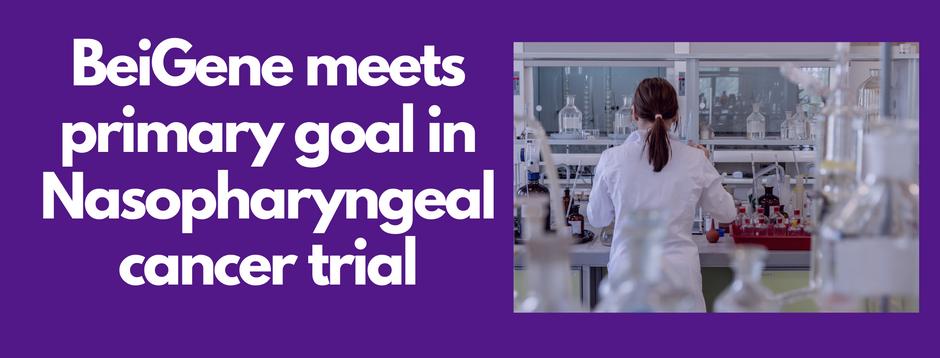News: BeiGene meets primary goal in Nasopharyngeal cancer trial