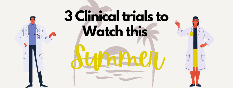 3 Clinical Trials to watch this Summer