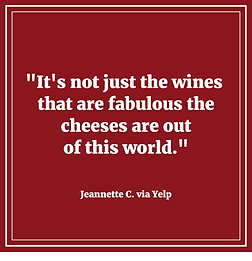 """A yelp review ; """"It's not just the wines that are fabulous, the cheeses are out of this world."""