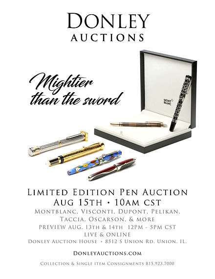 Donley Auctions - Mightier than the sword   Limited Edition Pen Auction   Aug 15th @ 10AM CST   Montblanc, Viscsonti, Dupont, Pelikan, Taccia, Oscarson, & More   Preview Aug. 13th & 14th 12PM-5PM CST   Live & Online   Donley Auction House   8512 S. Union Rd/ Union, IL.   DonleyAuctions.com   Collection & Single Item Consignments 815.923.7000