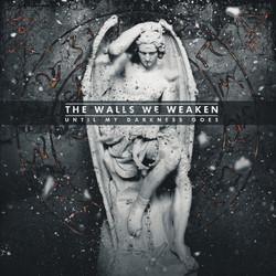 9. The Walls We Weaken - Until My Darkness Goes