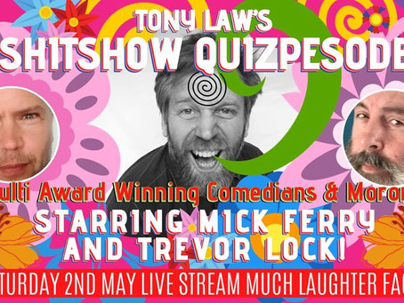 Tony Law's Shitshow Quizpesode is what it is.                         SAT 2nd MAY @ 7PM