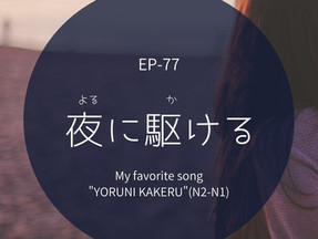 "EP-77  「夜に駆ける」 My favorite song""YORUNI KAKERU""( N2-N1)"
