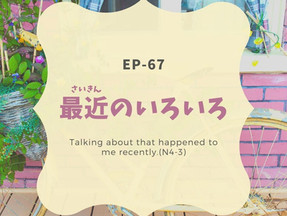 EP-67 最近のいろいろ Talking about that happened to me recently.(N4-3)