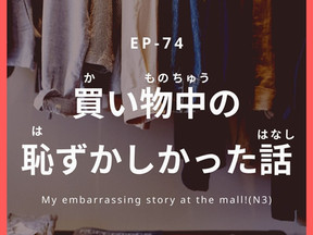 EP-74 買い物中の恥ずかしかった話 My embarrassing story at the mall!(N3-N2)