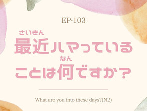 EP-103 最近ハマっていることは何ですか? What are you into these days?(N2)