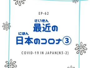 EP-62 最近の日本のコロナ③ COVID-19 in Japan(N3-2)