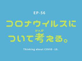 EP-56 コロナウイルスについて考える。Thinking about COVID -19.
