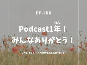 EP-106 Podcast1年!みんなありがとう! One year anniversary(N3)