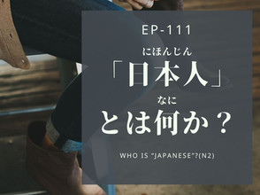 """EP-111 日本人とは何か? Who is """"Japanese""""?(N2)"""