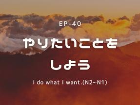 EP-40 やりたいことをしよう I do what I want.(N2~N1)