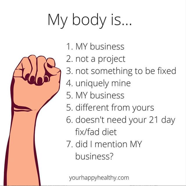 """An instagram post from youhappyhealthy.com that says, """"My body is: 1 MY business, 2 not a project, 3 not something to be fixed, 4 uniquely mine, 5 my business, 5 different from yours, 6 doesn't need your 21 day fix/fad diet, 7 did I mention MY business?"""