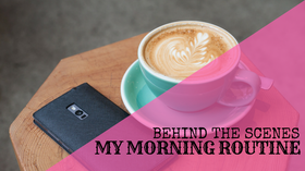 Behind The Scenes: My Morning Routine