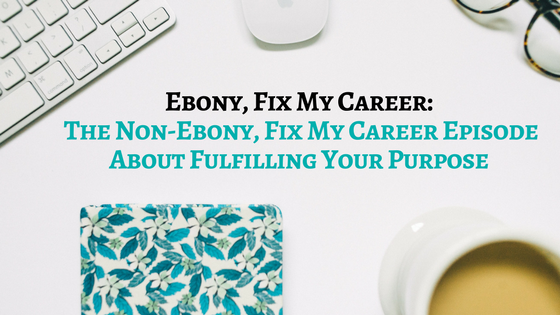 Ebony FMC: The Non-Ebony, Fix My Career Episode About Fulfilling Your Purpose