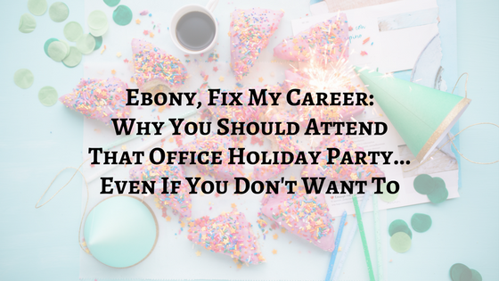 Ebony FMC: Why You Should Attend That Office Holiday Party Even If You Don't Want To