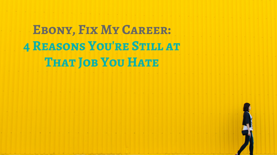 Ebony FMC: 4 Reasons You're Still at That Job You Hate