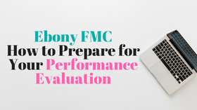 Ebony FMC: How to Prepare for Your Performance Evaluation So You Get a Raise or Promotion
