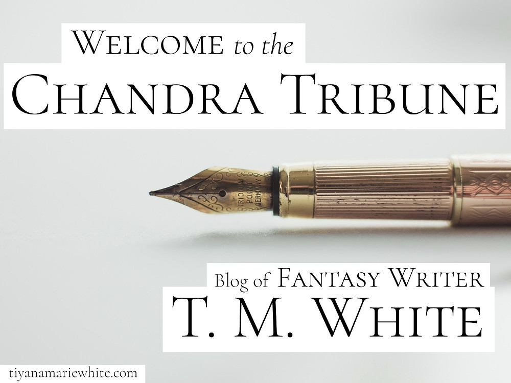 Welcome to The Chandra Tribune, blog of fantasy writer T. M. White. #highfantasy #fantasybooks #epicfantasybooks