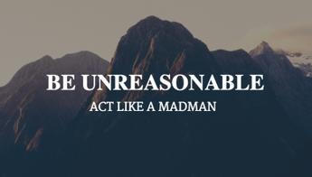 Be Unreasonable.