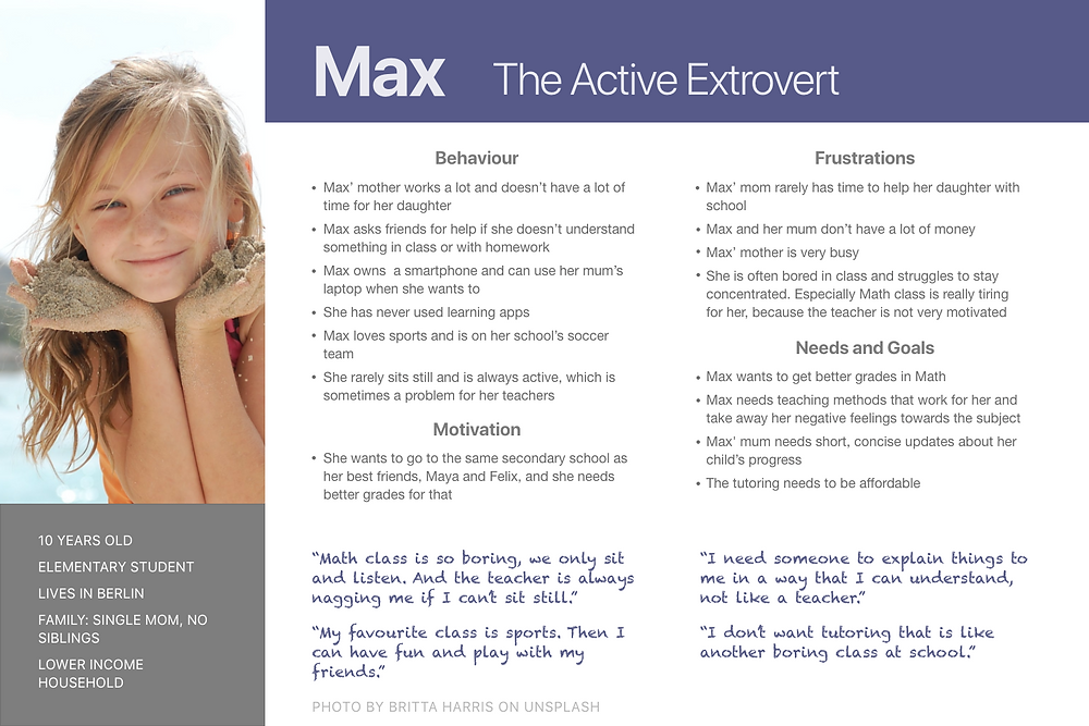 My primary persona Max is an active extrovert who has trouble sitting still in school. She needs tutoring that is fun and engaging.