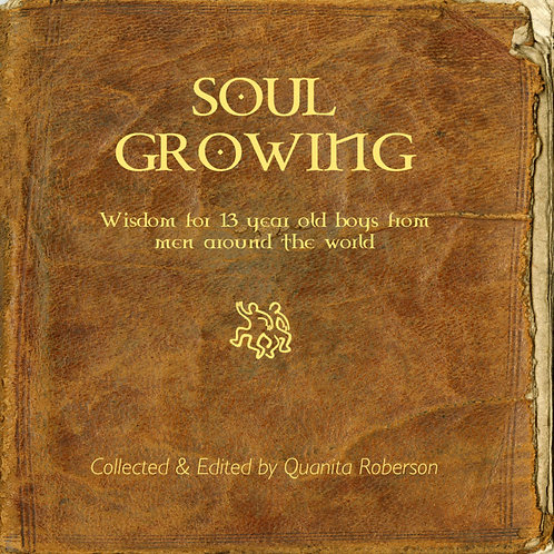 Soul Growing: Wisdom for 13 year old boys from men around the world