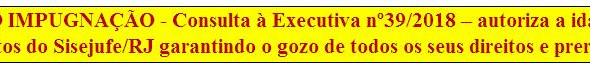 3 de 1.035 [Discussão-Executiva] 39. RESULTADO IMPUGNAÇÃO - Consulta à Executiva nº39/2018 – IMPUGNA