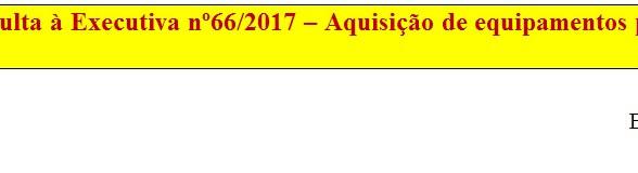 [Discussão-Executiva] 66. RESULTADO - Consulta à Executiva nº66/2017 – Aquisição de equipamentos par