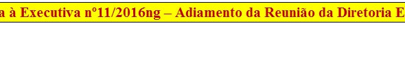 11. RESULTADO - Consulta à Executiva nº11/2016ng – Adiamento da Reunião da Diretoria Executiva