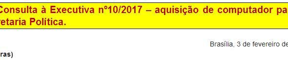 [Discussão-Executiva] 10. Consulta à Executiva nº10/2017 - aquisição de computador para a Secretaria