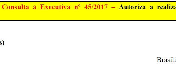 [Discussão-Executiva] 45. RESULTADO - Consulta à Executiva nº 45/2017 – Autoriza a realização do Con