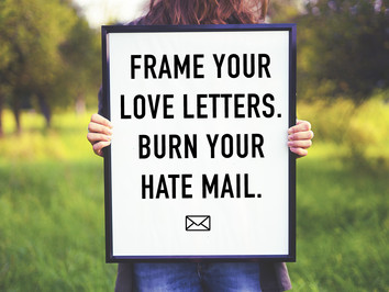 Frame your Love Letters. Burn the Hate Mail.