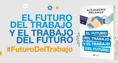 El futuro del trabajo y e trabajo del futuro. Libro de Alejandro Melamed. #futurodeltrabajo