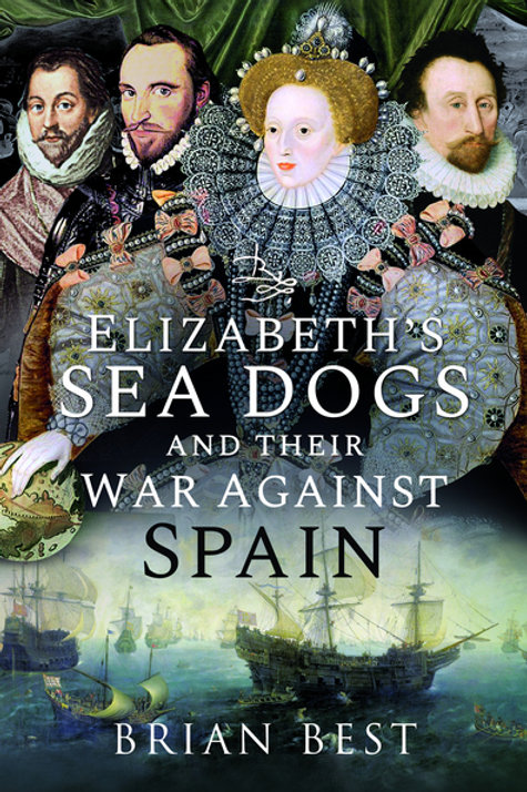 Elizabeth's Sea Dogs and their War Against Spain by Brian Best