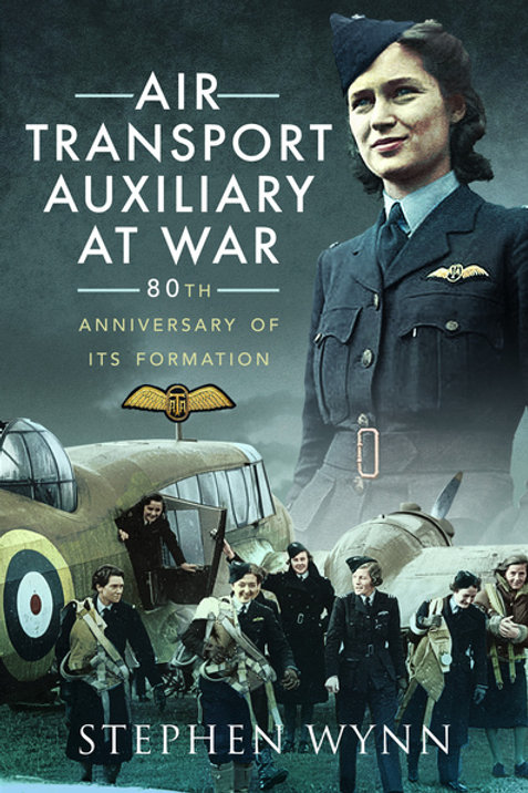 Air Transport Auxiliary at War by Stephen Wynn