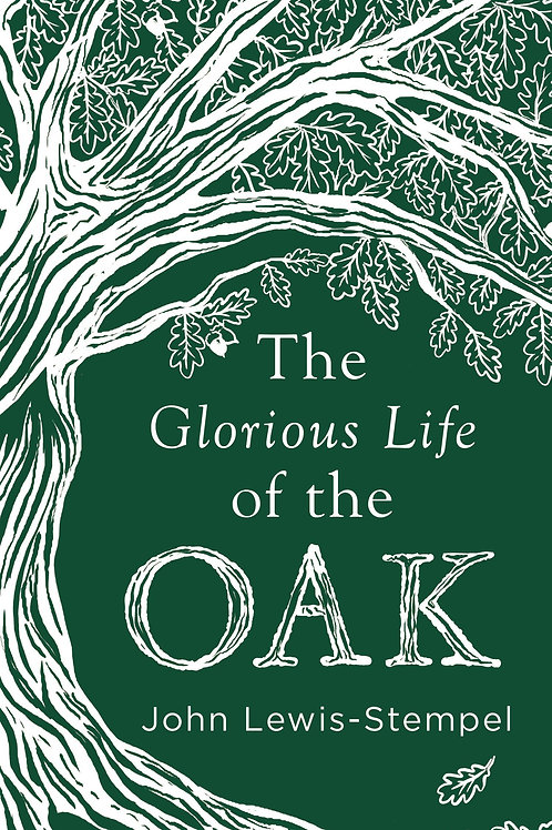 Glorious Life of the Oak       by John Lewis-Stempel