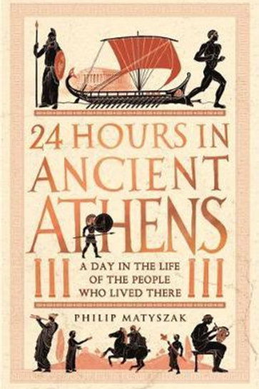 24 Hours in Ancient Athens       by Philip Matyszak