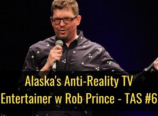 Alaska's Anti-Reality TV Entertainer with Rob Prince - TAS #6