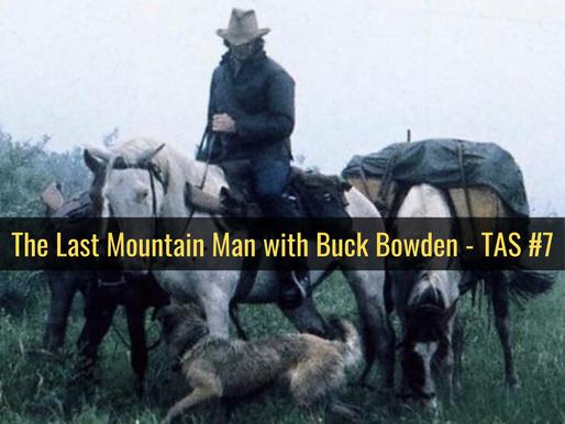 The Last Mountain Man with Buck Bowden - TAS #7
